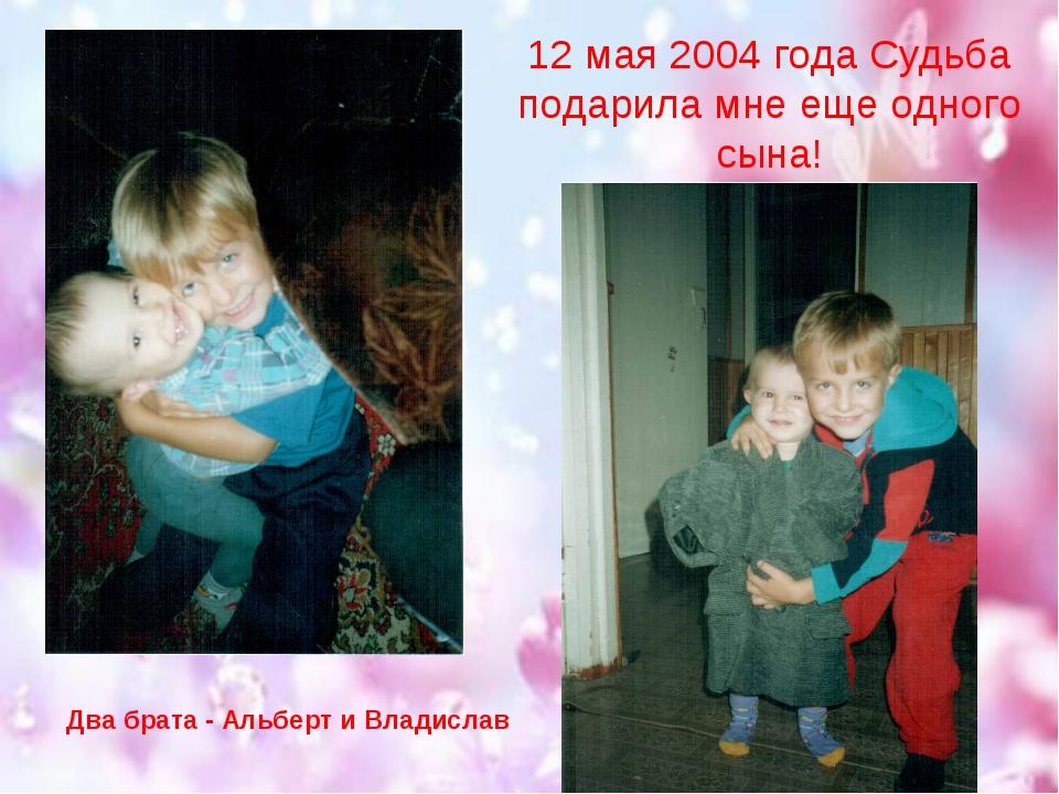 12 мая 2004 года Судьба подарила мне еще одного сына! Два брата - Альберт и В...