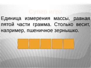 т а Р Супер игра Единица измерения массы, равная пятой части грамма. Столько