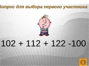 Вопрос для выбора первого участника 102 + 112 + 122 -100