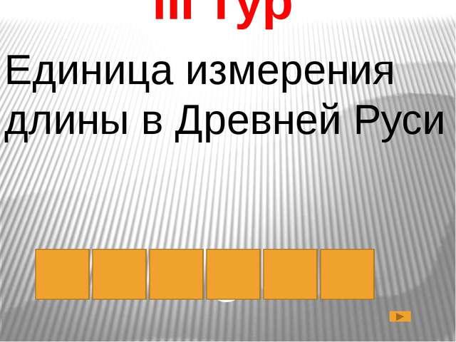 III тур Единица измерения длины в Древней Руси с а ж е н ь