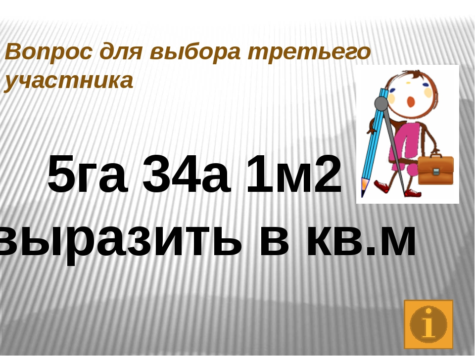 Вопрос для выбора третьего участника 5га 34а 1м2 выразить в кв.м