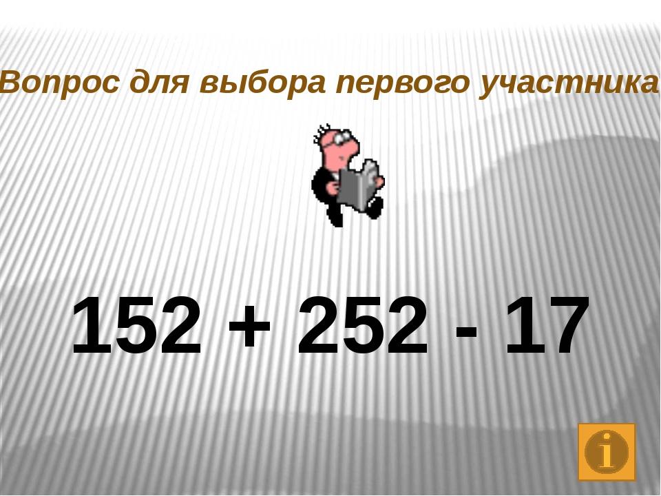 152 + 252 - 17 Вопрос для выбора первого участника