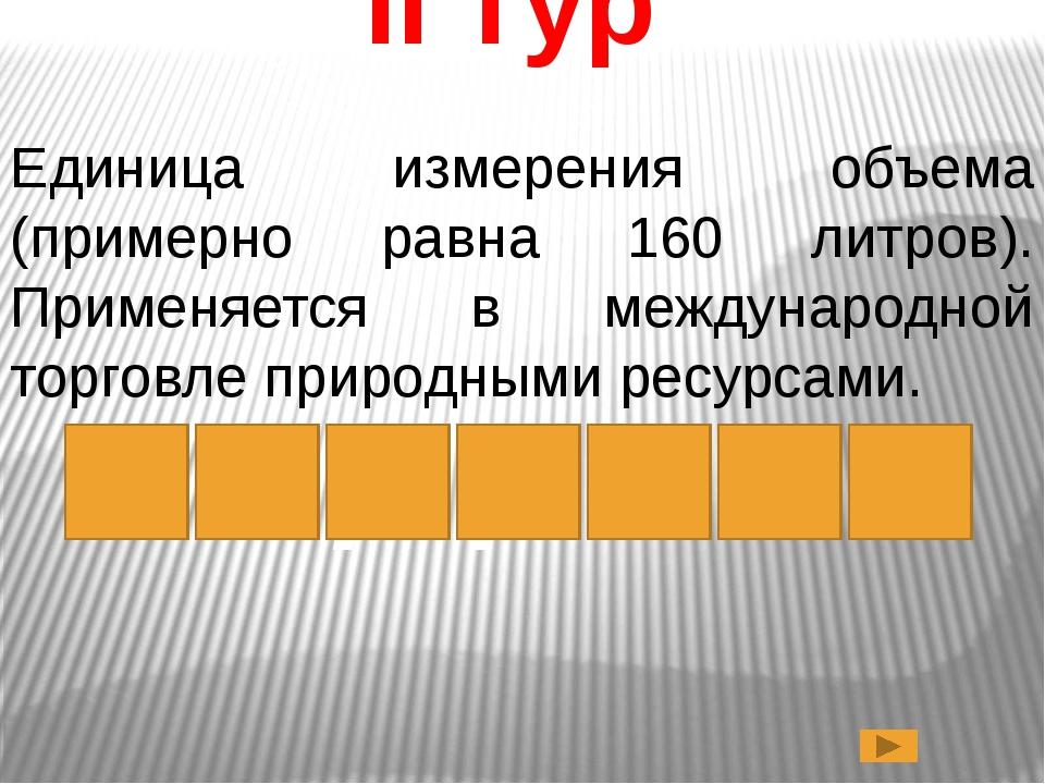 II тур Единица измерения объема (примерно равна 160 литров). Применяется в ме...
