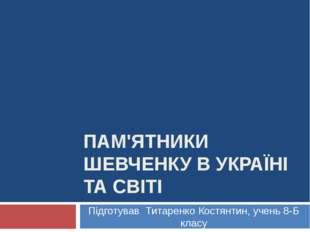 ПАМ'ЯТНИКИ ШЕВЧЕНКУ В УКРАЇНІ ТА СВІТІ Підготував Титаренко Костянтин, учень