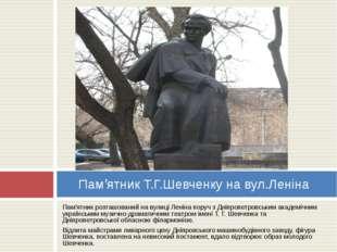 Пам'ятник розташований на вулиці Леніна поруч з Дніпропетровським академічним