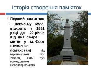 Історія створення пам'яток Перший пам'ятник Т. Шевченку було відкрито у 1881