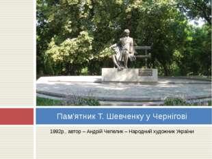 1992р., автор – Андрій Чепелик – Народний художник України Пам'ятник Т. Шевч