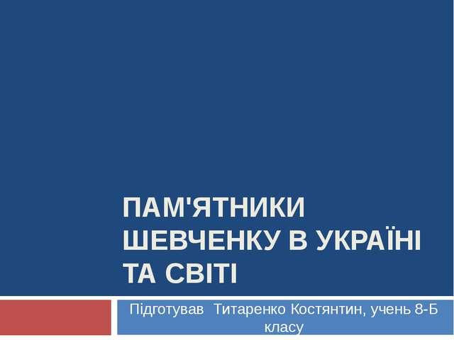 ПАМ'ЯТНИКИ ШЕВЧЕНКУ В УКРАЇНІ ТА СВІТІ Підготував Титаренко Костянтин, учень...