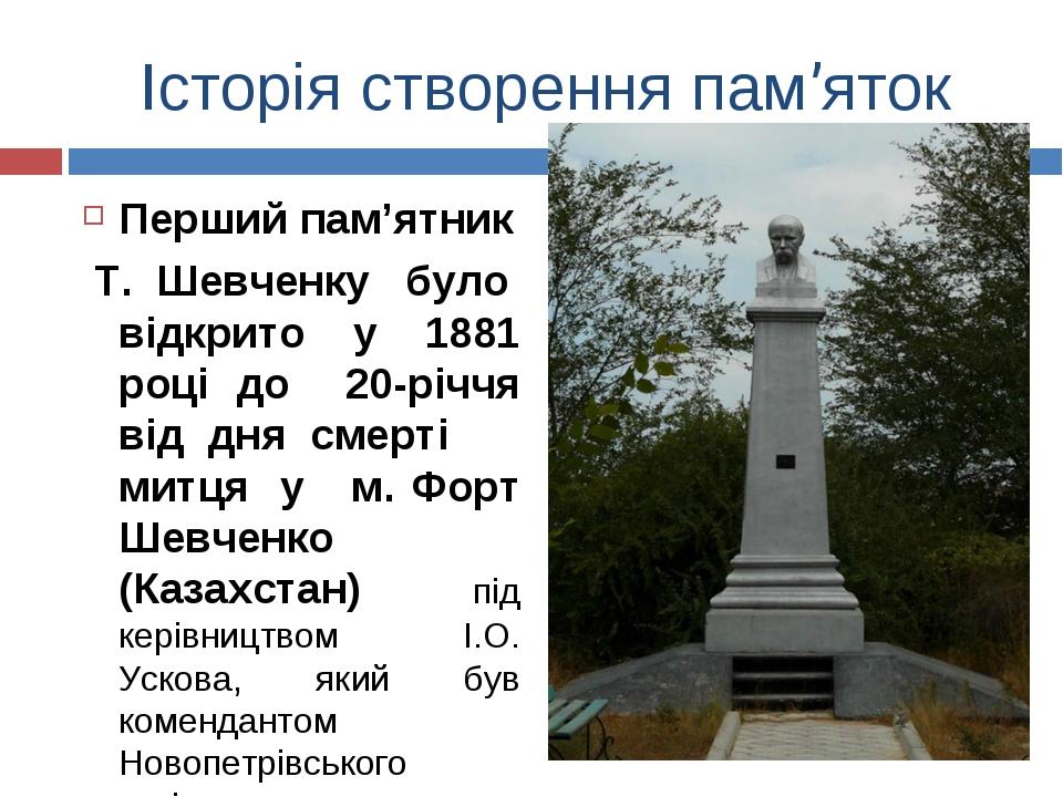 Історія створення пам'яток Перший пам'ятник Т. Шевченку було відкрито у 1881...