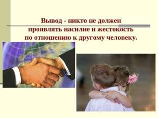 Вывод - никто не должен проявлять насилие и жестокость по отношению к другому