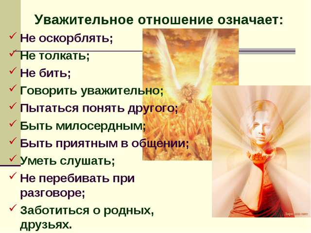 Уважительное отношение означает: Не оскорблять; Не толкать; Не бить; Говорить...