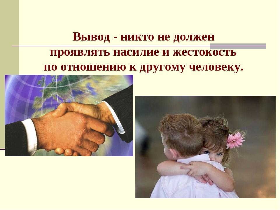 Вывод - никто не должен проявлять насилие и жестокость по отношению к другому...