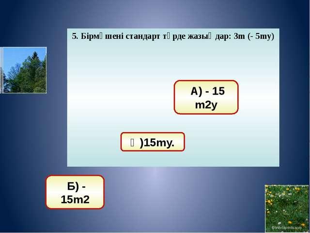 9. Бөлуді орындаңдар: (125х3 у4):(5х2 у3 ) А) 25ху Ә) 25х2 Б) 25х2 у2