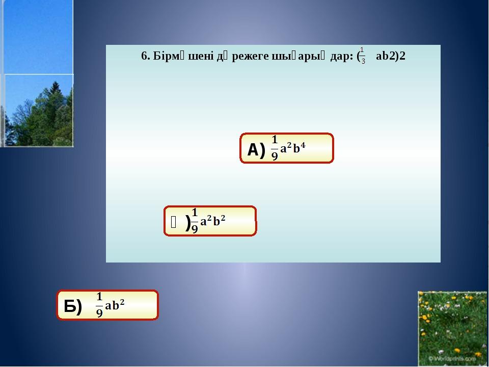 10. Көпмүшені бірмүшеге көбейтіңдер: 5а(-2ab+3a2) А) 10a2+15a3. Ә) -10a2 b+15...