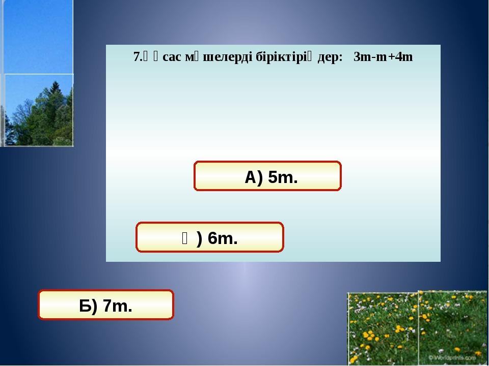 8. Көпмүшені стандарт түрге келтіріңдер: 5а*3a+2а2-3ab+2a*2b А) 15a2+2a2-3ab+...