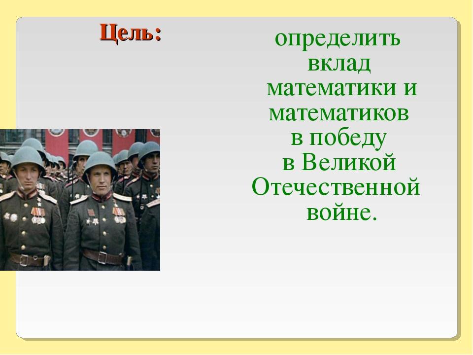 Цель: определить вклад математики и математиков в победу в Великой Отечестве...