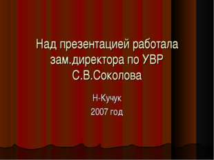 Над презентацией работала зам.директора по УВР С.В.Соколова Н-Кучук 2007 год