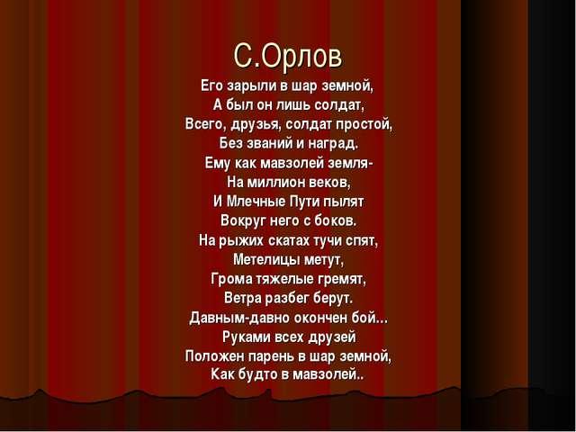 С.Орлов Его зарыли в шар земной, А был он лишь солдат, Всего, друзья, солдат...