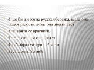 И где бы ни росла русская берёзка, везде она людям радость, везде она людям