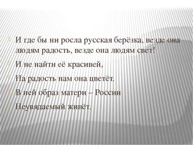 И где бы ни росла русская берёзка, везде она людям радость, везде она людям...