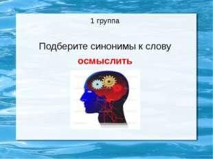 1 группа Подберите синонимы к слову осмыслить
