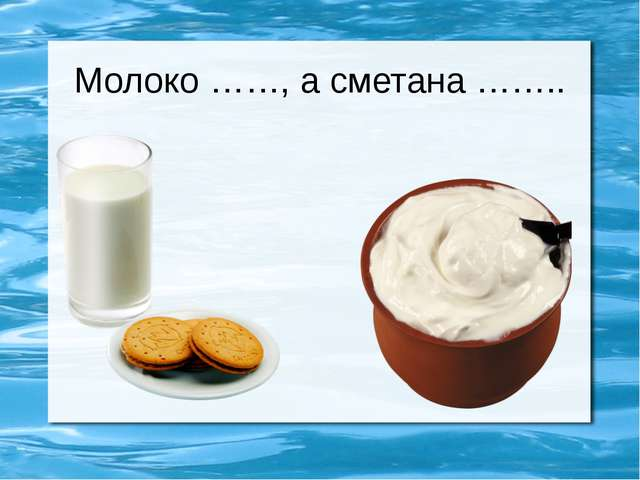 Молоко ……, а сметана ……..