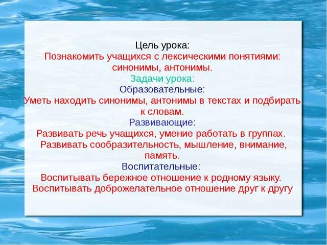 Цель урока: Познакомить учащихся с лексическими понятиями: синонимы, антонимы...