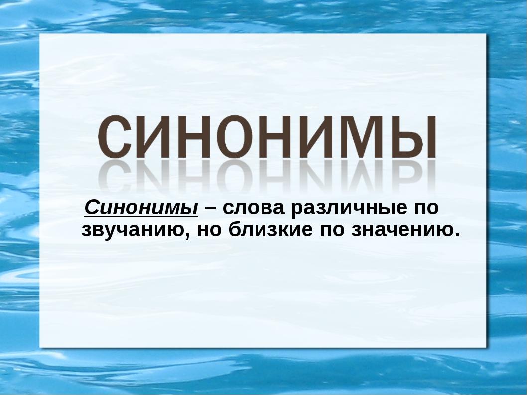 Синонимы – слова различные по звучанию, но близкие по значению.