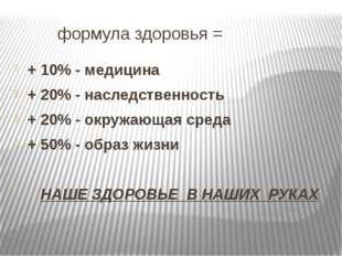 формула здоровья = + 10% - медицина + 20% - наследственность + 20% - окружаю