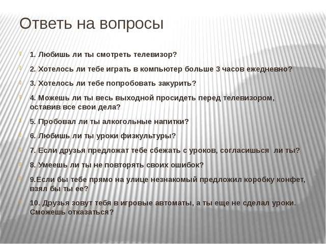 Ответь на вопросы 1. Любишь ли ты смотреть телевизор? 2. Хотелось ли тебе игр...
