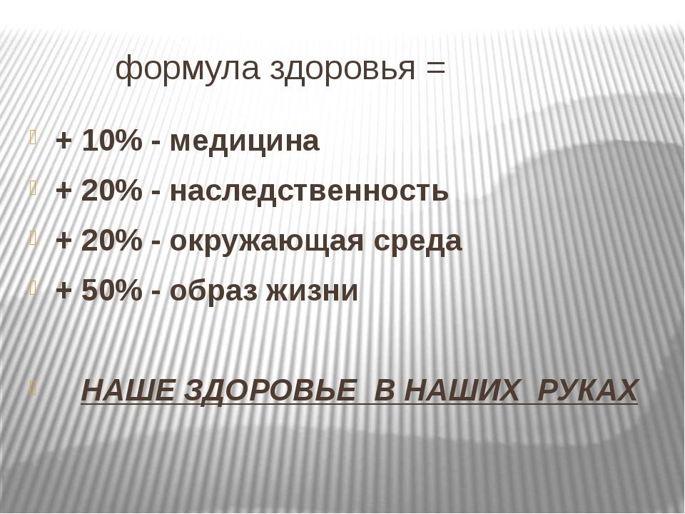 формула здоровья = + 10% - медицина + 20% - наследственность + 20% - окружаю...