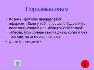 Поразмышляем Козьме Пруткову принадлежит афоризм:»Если у тебя спрошено будет: