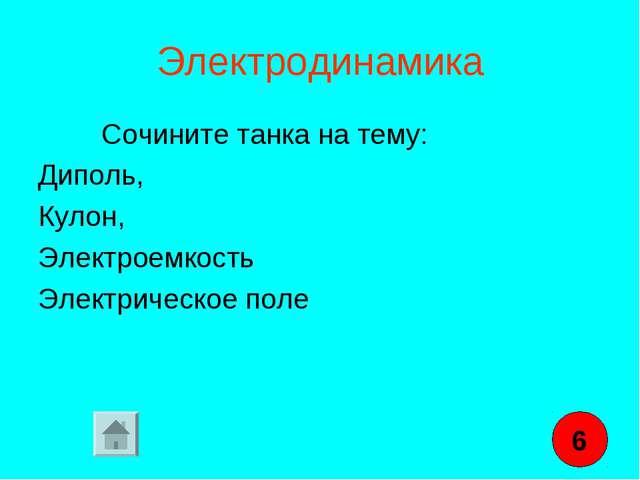 Электродинамика Сочините танка на тему: Диполь, Кулон, Электроемкость Электри...