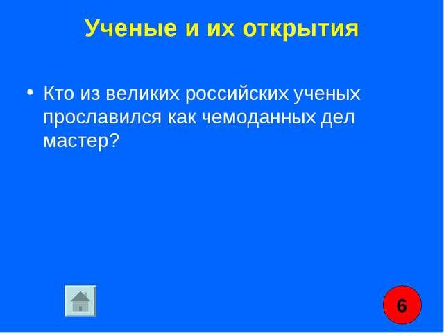 Ученые и их открытия Кто из великих российских ученых прославился как чемодан...