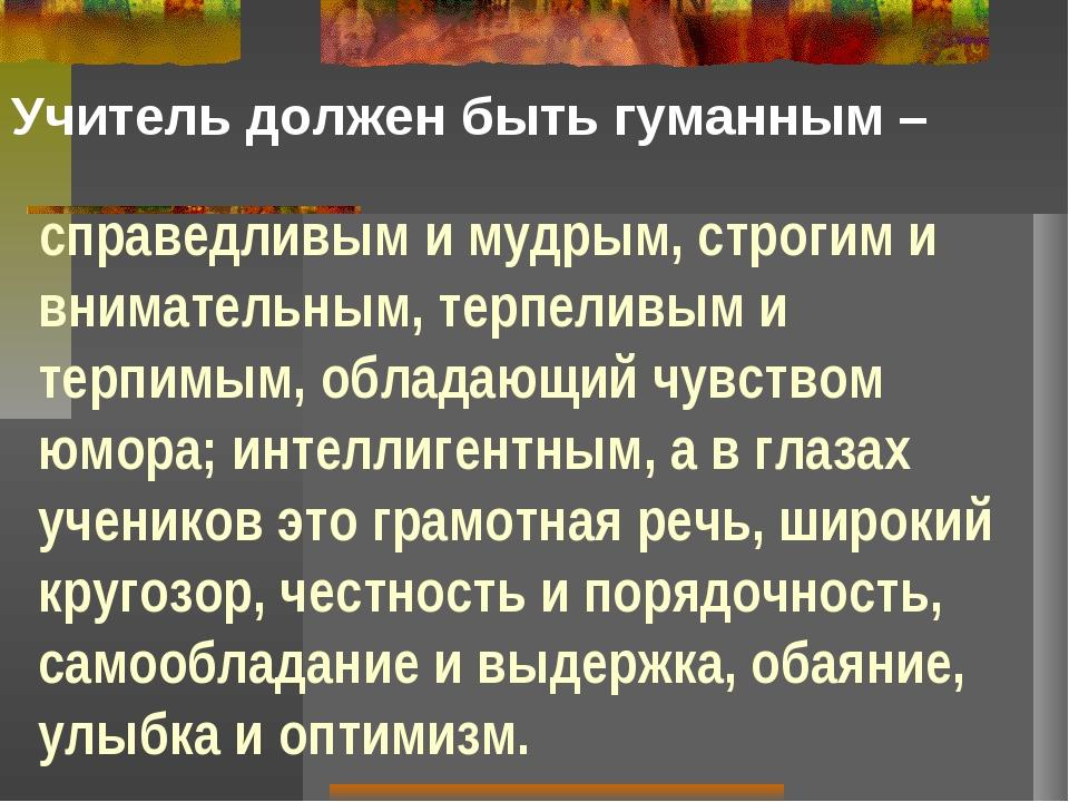 Учитель должен быть гуманным – справедливым и мудрым, строгим и внимательным,...