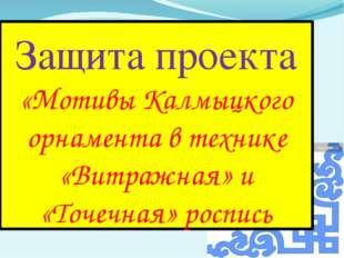 Защита проекта «Мотивы Калмыцкого орнамента в технике «Витражная» и «Точечная