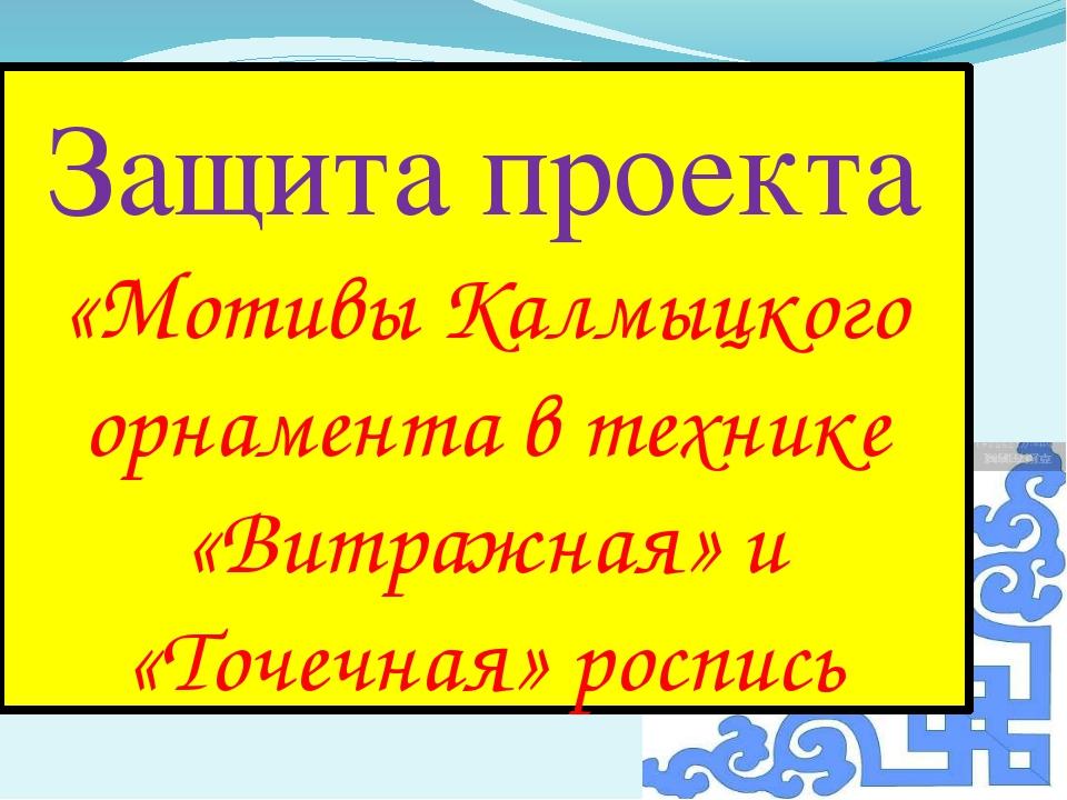 Защита проекта «Мотивы Калмыцкого орнамента в технике «Витражная» и «Точечная...