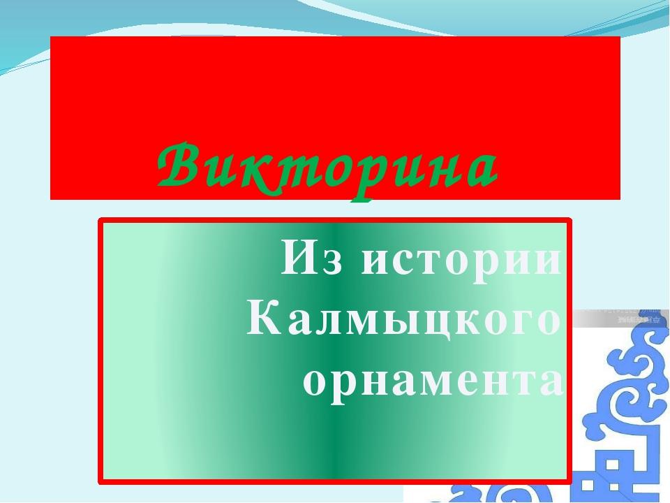 Викторина Из истории Калмыцкого орнамента