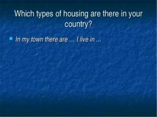 Which types of housing are there in your country? In my town there are … I li