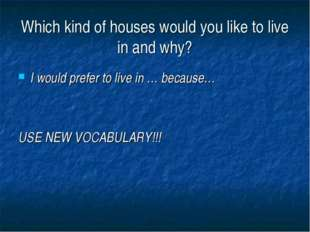 Which kind of houses would you like to live in and why? I would prefer to liv