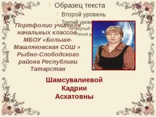 Портфолио учителя начальных классов МБОУ «Больше-Машляковская СОШ » Рыбно-Сло
