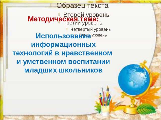 Методическая тема: Использование информационных технологий в нравственном и у...