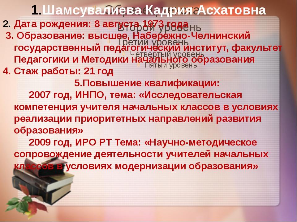 Шамсувалиева Кадрия Асхатовна Дата рождения: 8 августа 1973 года 3. Образован...