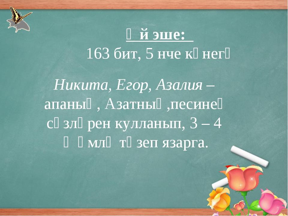 Өй эше: 163 бит, 5 нче күнегү Никита, Егор, Азалия – апаның, Азатның,песинең...