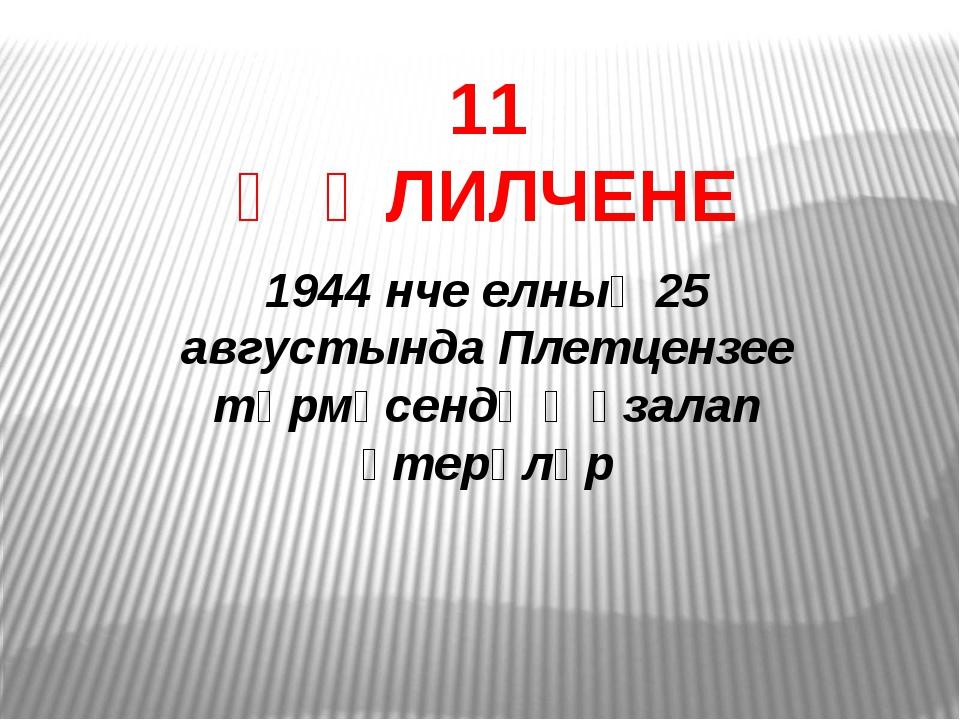 11 ҖӘЛИЛЧЕНЕ 1944 нче елның 25 августында Плетцензее төрмәсендә җәзалап үтерә...