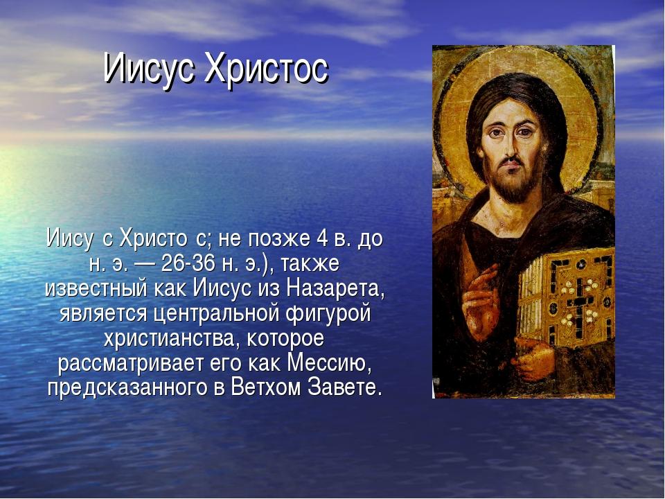 Иисус Христос Иису́с Христо́с; не позже 4 в. до н. э. — 26-36 н. э.), также и...