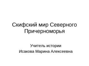 Скифский мир Северного Причерноморья Учитель истории Исакова Марина Алексеевна