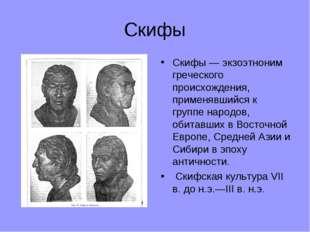 Скифы Скифы — экзоэтноним греческого происхождения, применявшийся к группе на
