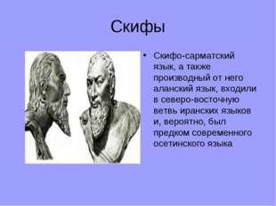 Скифы Скифо-сарматский язык, а также производный от него аланский язык, входи
