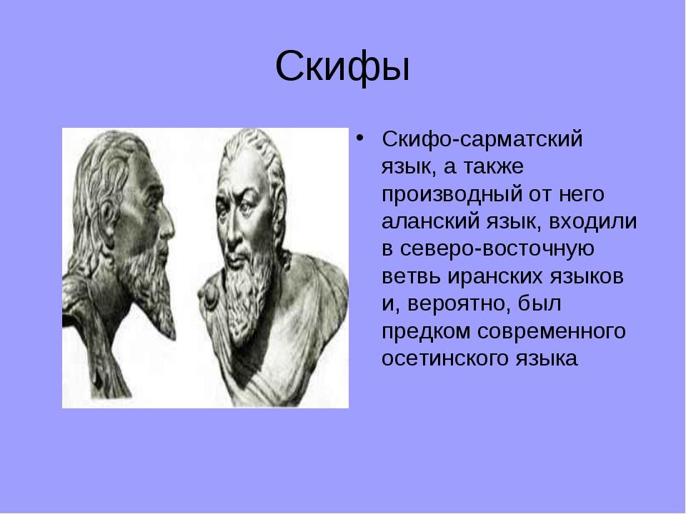 Скифы Скифо-сарматский язык, а также производный от него аланский язык, входи...